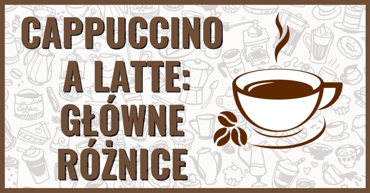 Cappuccino a latte główne różnice