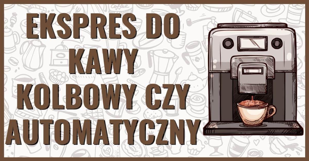 ekspres do kawy kolbowy czy automatyczny