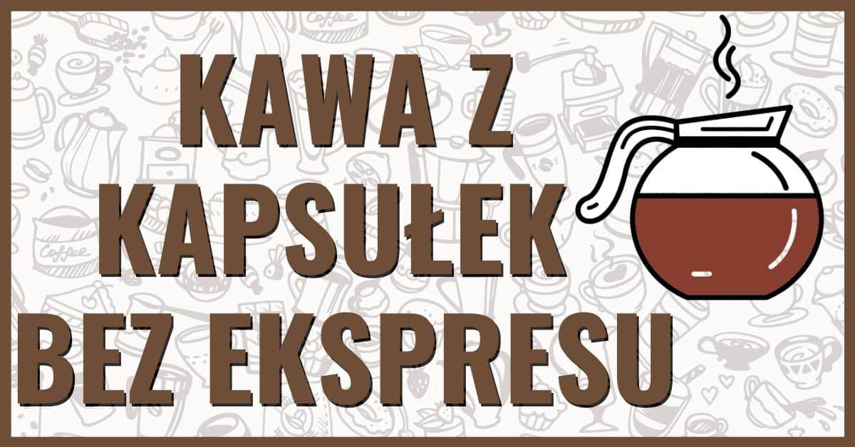 Kawa z kapsułek bez ekspresu